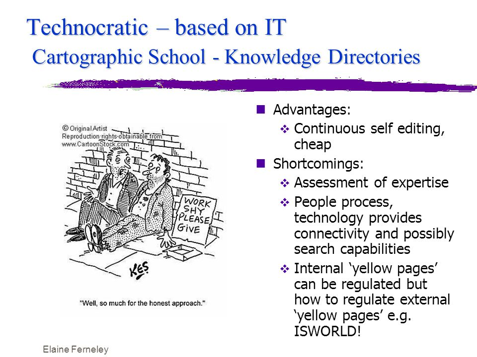Elaine Ferneley Technocratic – based on IT Cartographic School - Knowledge Directories nAdvantages:  Continuous self editing, cheap nShortcomings:  Assessment of expertise  People process, technology provides connectivity and possibly search capabilities  Internal 'yellow pages' can be regulated but how to regulate external 'yellow pages' e.g.