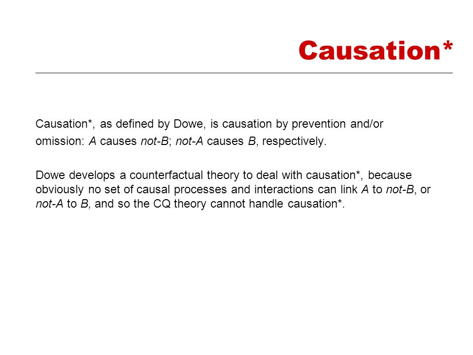 Causation* Causation*, as defined by Dowe, is causation by prevention and/or omission: A causes not-B; not-A causes B, respectively.