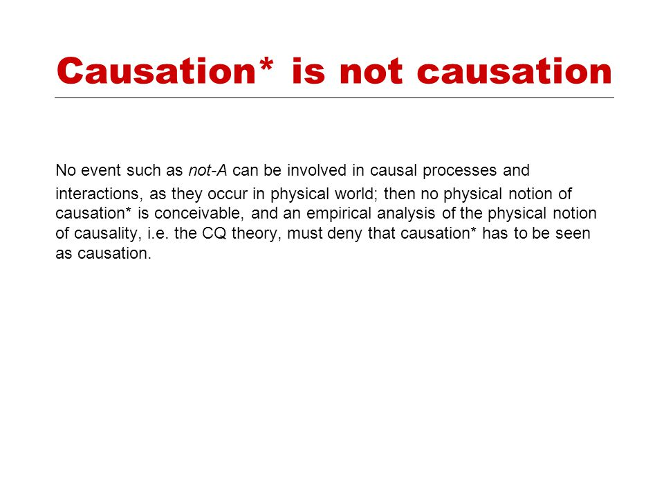 Causation* is not causation No event such as not-A can be involved in causal processes and interactions, as they occur in physical world; then no physical notion of causation* is conceivable, and an empirical analysis of the physical notion of causality, i.e.