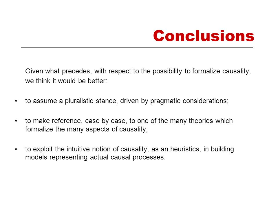 Conclusions Given what precedes, with respect to the possibility to formalize causality, we think it would be better: to assume a pluralistic stance, driven by pragmatic considerations; to make reference, case by case, to one of the many theories which formalize the many aspects of causality; to exploit the intuitive notion of causality, as an heuristics, in building models representing actual causal processes.