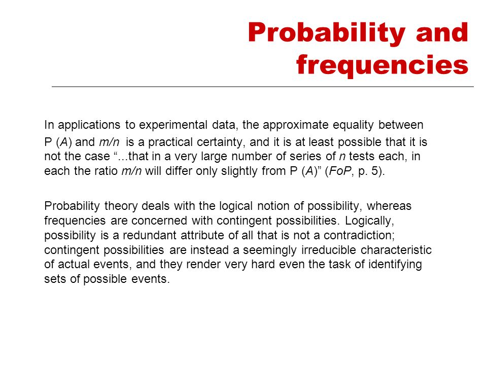 Probability and frequencies In applications to experimental data, the approximate equality between P (A) and m/n is a practical certainty, and it is at least possible that it is not the case ...that in a very large number of series of n tests each, in each the ratio m/n will differ only slightly from P (A) (FoP, p.