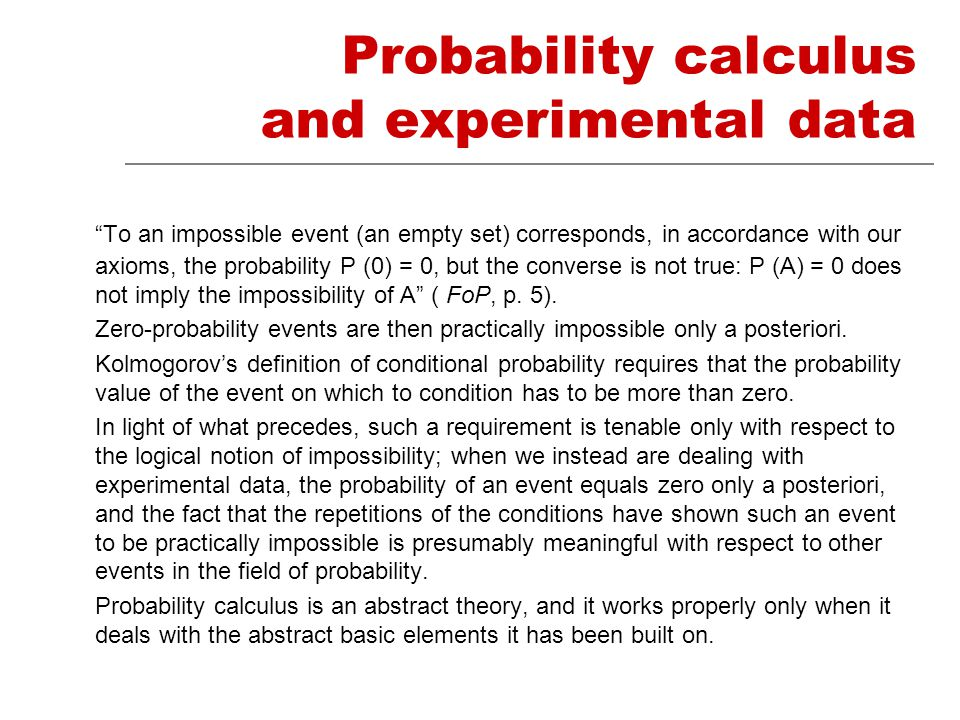 Probability calculus and experimental data To an impossible event (an empty set) corresponds, in accordance with our axioms, the probability P (0) = 0, but the converse is not true: P (A) = 0 does not imply the impossibility of A ( FoP, p.
