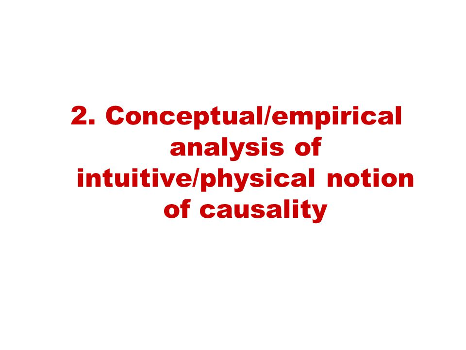 2. Conceptual/empirical analysis of intuitive/physical notion of causality