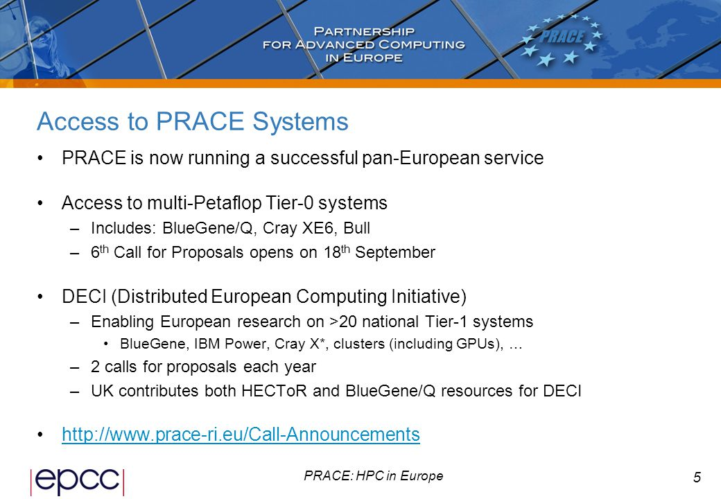 5 PRACE: HPC in Europe Access to PRACE Systems PRACE is now running a successful pan-European service Access to multi-Petaflop Tier-0 systems –Includes: BlueGene/Q, Cray XE6, Bull –6 th Call for Proposals opens on 18 th September DECI (Distributed European Computing Initiative) –Enabling European research on >20 national Tier-1 systems BlueGene, IBM Power, Cray X*, clusters (including GPUs), … –2 calls for proposals each year –UK contributes both HECToR and BlueGene/Q resources for DECI http://www.prace-ri.eu/Call-Announcements