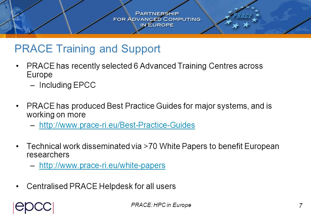 8 PRACE: HPC in Europe PRACE and UK Researchers UK participation in successful PRACE implementation projects is led by EPCC working with EPSRC and STFC PRACE supports UK researchers exploiting –…very high-end systems (Tier-0) –…and a wide variety of architectures (Tier-0+Tier-1) Petascaling work benefits UK researchers Access to Best Practice Guides and White Papers Influence strategic direction of European HPC Survey results and benchmarks useful for future procurements