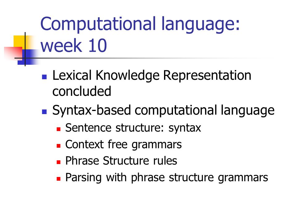 Computational language: week 10 Lexical Knowledge Representation concluded Syntax-based computational language Sentence structure: syntax Context free grammars Phrase Structure rules Parsing with phrase structure grammars