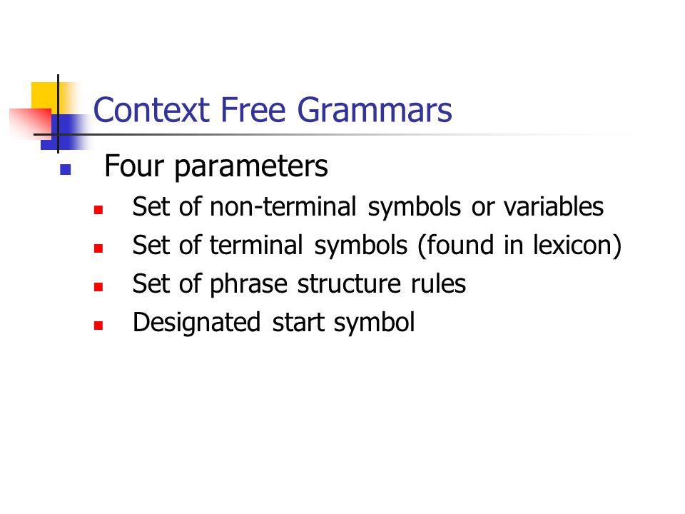 Context Free Grammars Four parameters Set of non-terminal symbols or variables Set of terminal symbols (found in lexicon) Set of phrase structure rules Designated start symbol
