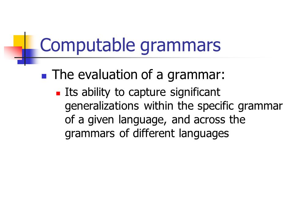 Computable grammars The evaluation of a grammar: Its ability to capture significant generalizations within the specific grammar of a given language, and across the grammars of different languages