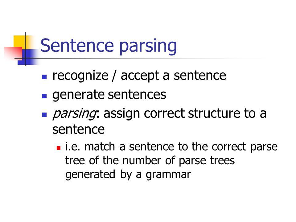 Sentence parsing recognize / accept a sentence generate sentences parsing: assign correct structure to a sentence i.e.