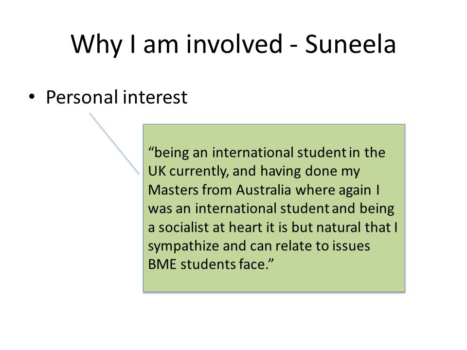 Why I am involved - Suneela Personal interest being an international student in the UK currently, and having done my Masters from Australia where again I was an international student and being a socialist at heart it is but natural that I sympathize and can relate to issues BME students face.