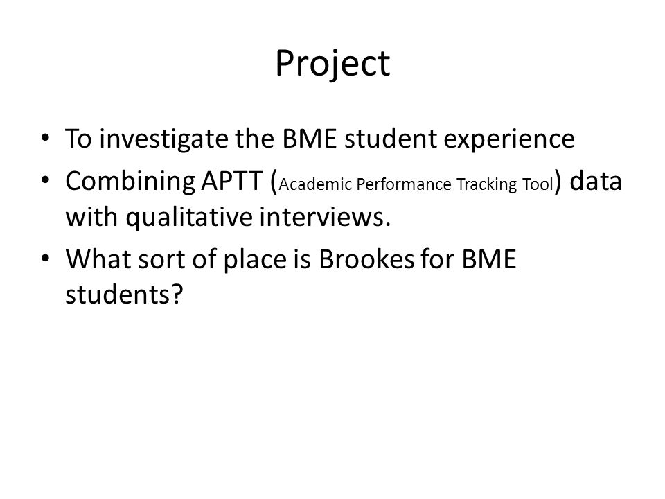 Project To investigate the BME student experience Combining APTT ( Academic Performance Tracking Tool ) data with qualitative interviews.
