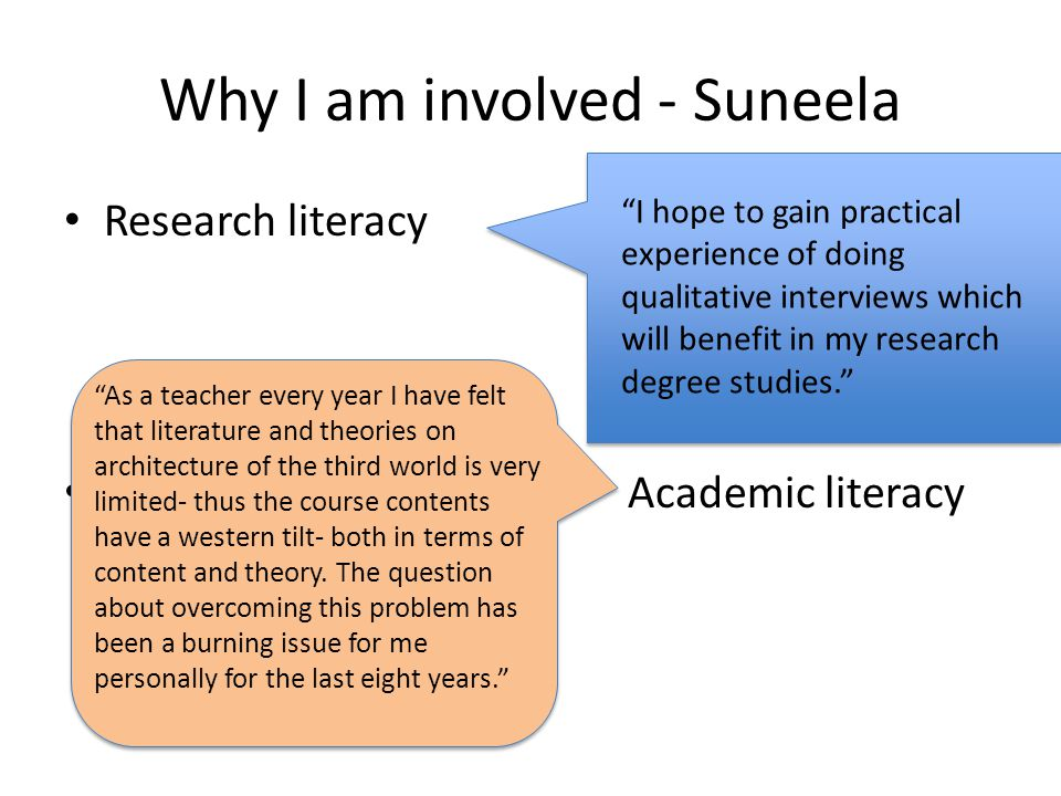 Why I am involved - Suneela Research literacy Academic literacy I hope to gain practical experience of doing qualitative interviews which will benefit in my research degree studies. As a teacher every year I have felt that literature and theories on architecture of the third world is very limited- thus the course contents have a western tilt- both in terms of content and theory.