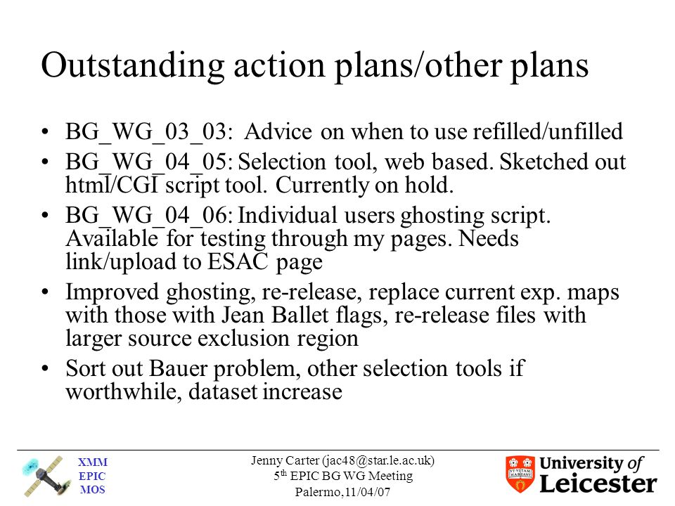 XMM EPIC MOS Jenny Carter (jac48@star.le.ac.uk) 5 th EPIC BG WG Meeting Palermo,11/04/07 Outstanding action plans/other plans BG_WG_03_03: Advice on when to use refilled/unfilled BG_WG_04_05: Selection tool, web based.