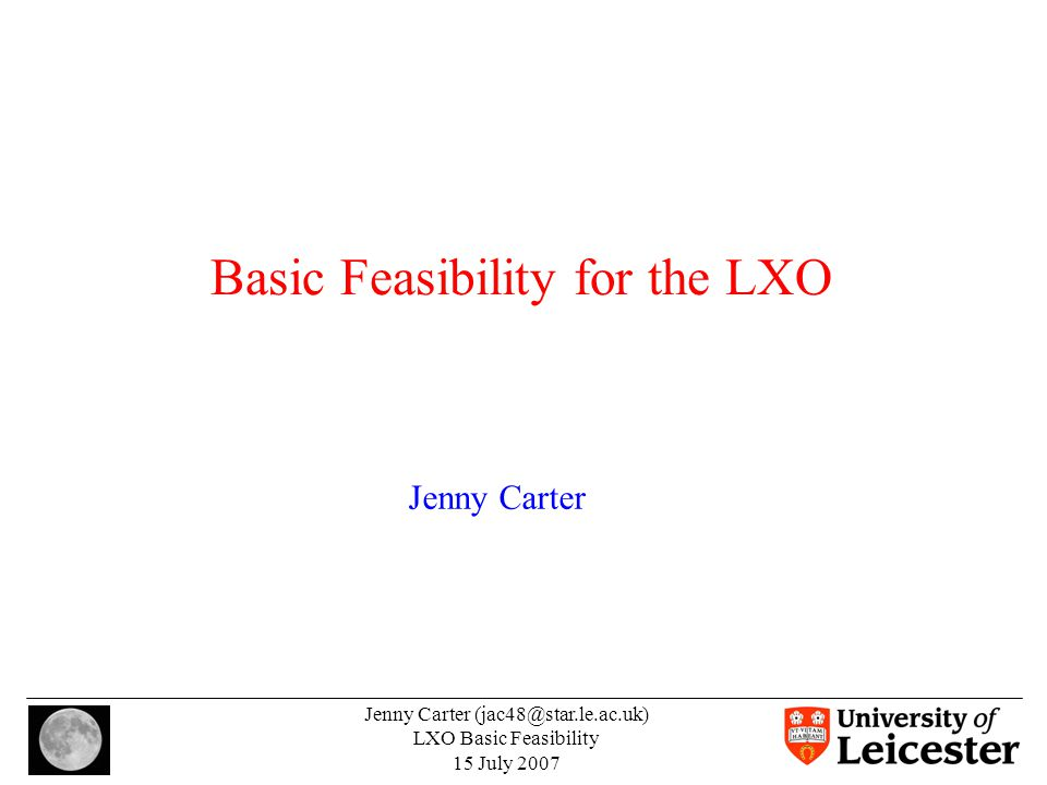 Jenny Carter (jac48@star.le.ac.uk) LXO Basic Feasibility 15 July 2007 Basic Feasibility for the LXO Jenny Carter