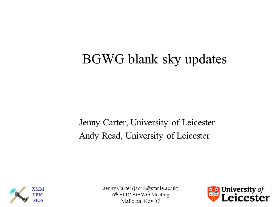 XMM EPIC MOS Jenny Carter (jac48@star.le.ac.uk) 6 th EPIC BG WG Meeting Mallorca, Nov 07 BGWG blank sky updates Jenny Carter, University of Leicester Andy Read, University of Leicester