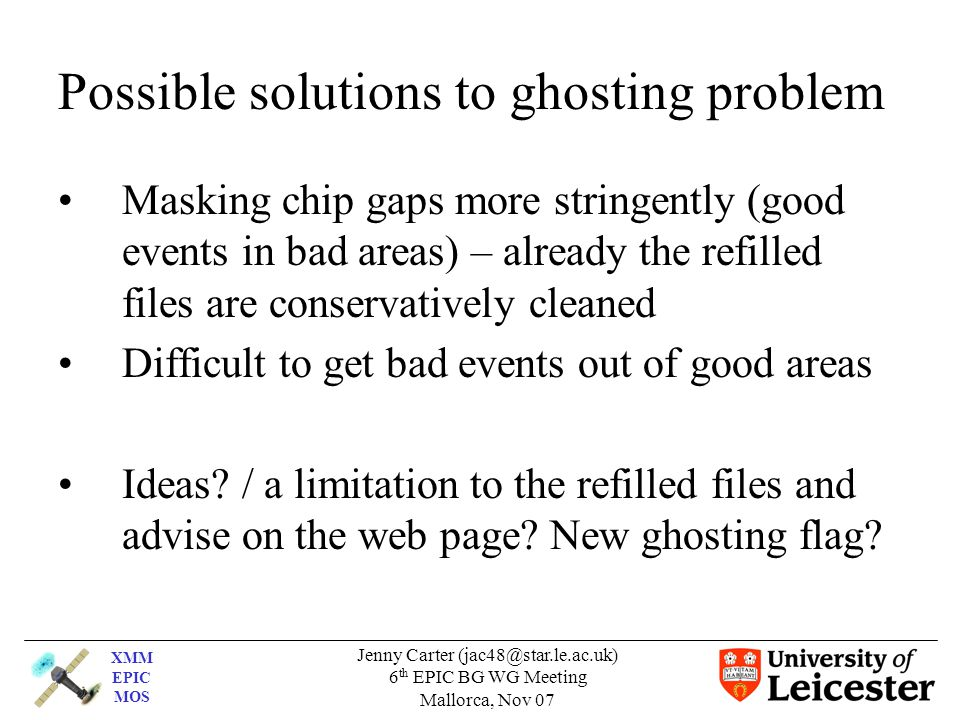 XMM EPIC MOS Jenny Carter (jac48@star.le.ac.uk) 6 th EPIC BG WG Meeting Mallorca, Nov 07 Possible solutions to ghosting problem Masking chip gaps more