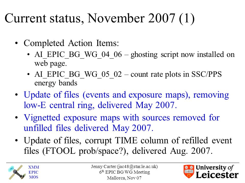 XMM EPIC MOS Jenny Carter (jac48@star.le.ac.uk) 6 th EPIC BG WG Meeting Mallorca, Nov 07 Current status, November 2007 (1) Completed Action Items: AI_EPIC_BG_WG_04_06 – ghosting script now installed on web page.
