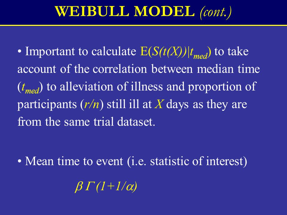 WEIBULL MODEL (cont.) Important to calculate E(S(t(X))|t med ) to take account of the correlation between median time (t med ) to alleviation of illness and proportion of participants (r/n) still ill at X days as they are from the same trial dataset.
