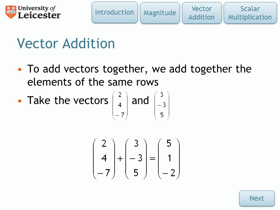 Vector Addition To add vectors together, we add together the elements of the same rows Take the vectors and Introduction Magnitude Vector Addition Sca