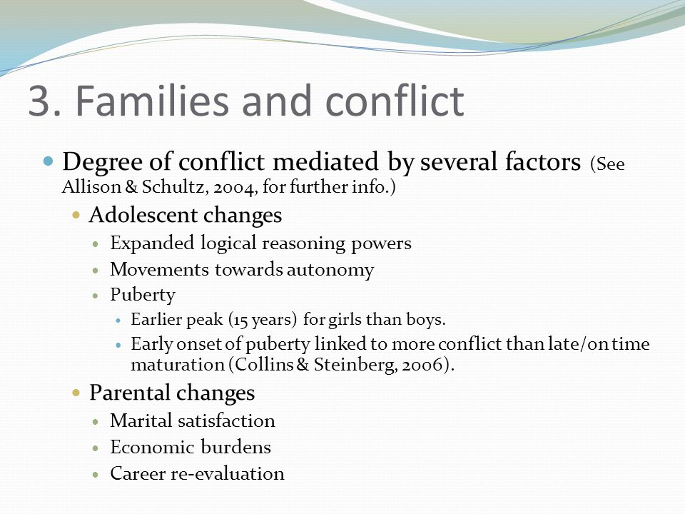3. Families and conflict Degree of conflict mediated by several factors (See Allison & Schultz, 2004, for further info.) Adolescent changes Expanded l