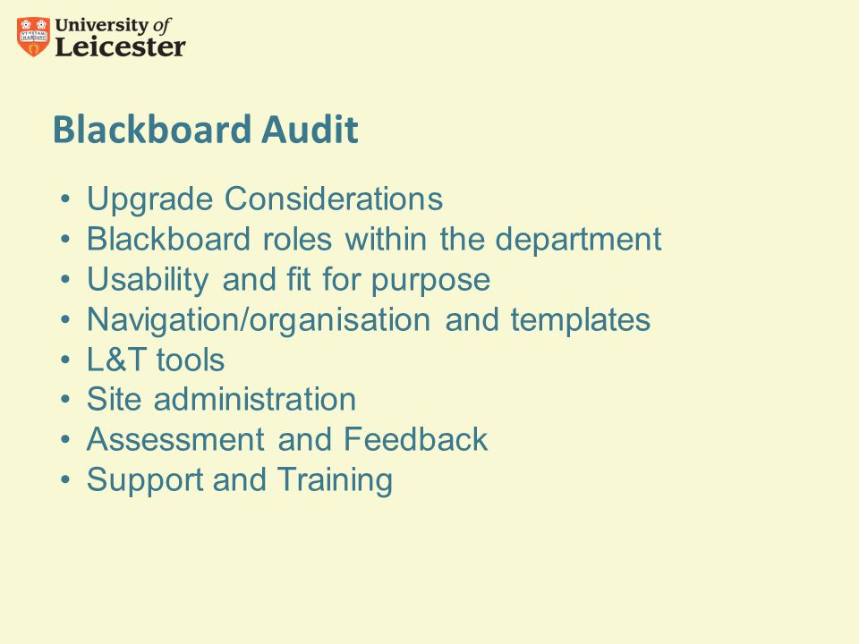 Blackboard Audit Upgrade Considerations Blackboard roles within the department Usability and fit for purpose Navigation/organisation and templates L&T tools Site administration Assessment and Feedback Support and Training