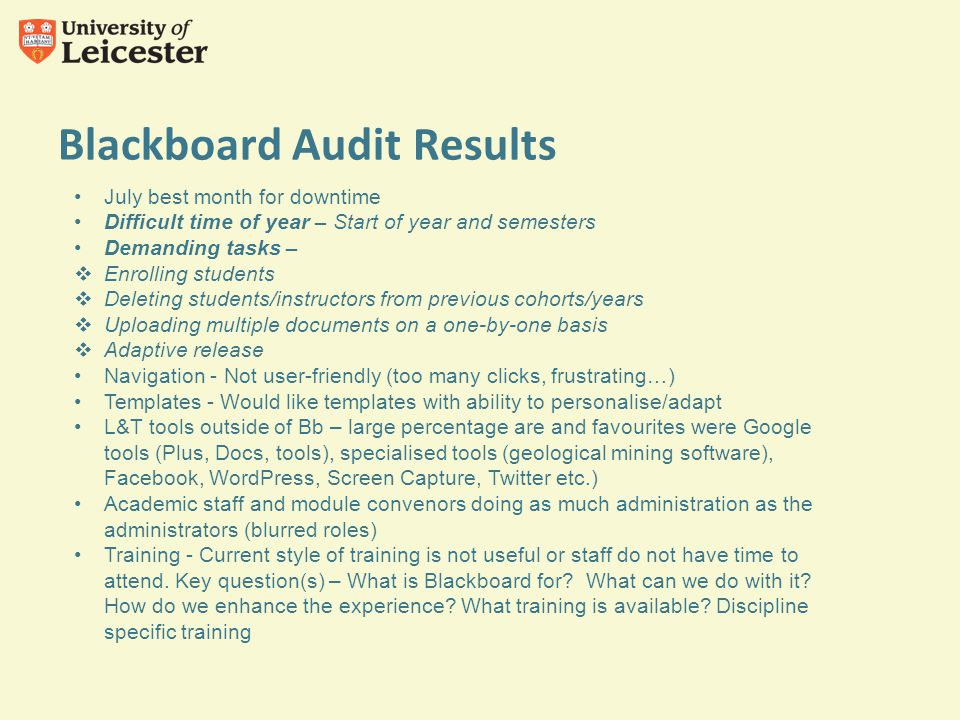 Blackboard Audit Results July best month for downtime Difficult time of year – Start of year and semesters Demanding tasks –  Enrolling students  Deleting students/instructors from previous cohorts/years  Uploading multiple documents on a one-by-one basis  Adaptive release Navigation - Not user-friendly (too many clicks, frustrating…) Templates - Would like templates with ability to personalise/adapt L&T tools outside of Bb – large percentage are and favourites were Google tools (Plus, Docs, tools), specialised tools (geological mining software), Facebook, WordPress, Screen Capture, Twitter etc.) Academic staff and module convenors doing as much administration as the administrators (blurred roles) Training - Current style of training is not useful or staff do not have time to attend.