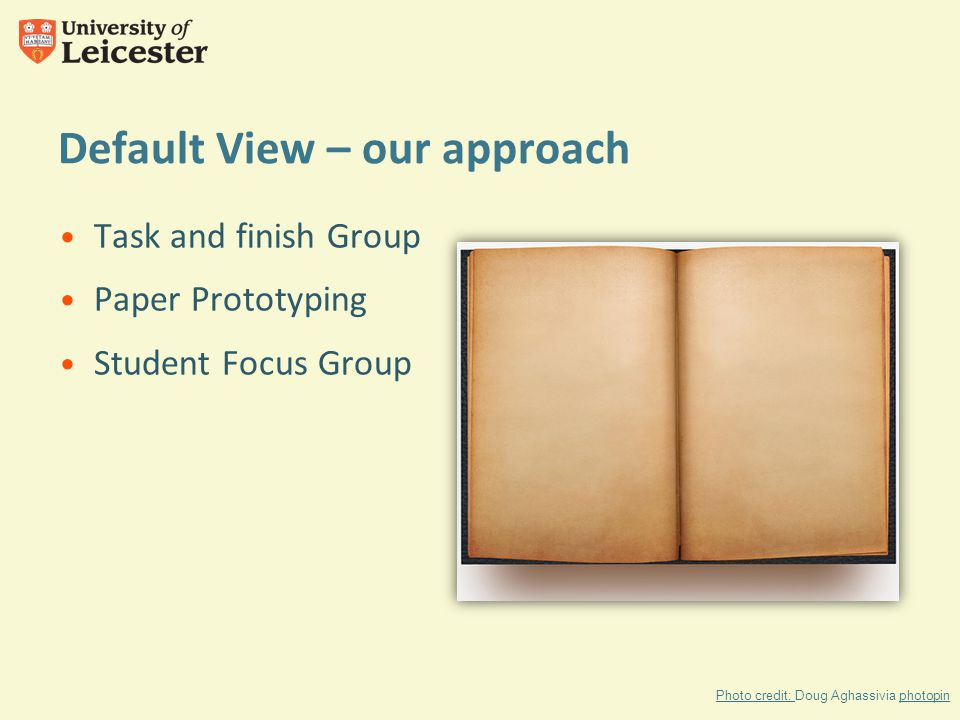 Default View – our approach Task and finish Group Paper Prototyping Student Focus Group Photo credit: Photo credit: Doug Aghassivia photopinphotopin