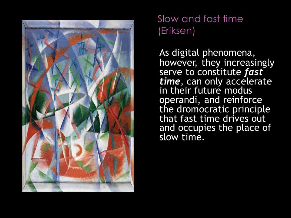Slow and fast time (Eriksen) As digital phenomena, however, they increasingly serve to constitute fast time, can only accelerate in their future modus operandi, and reinforce the dromocratic principle that fast time drives out and occupies the place of slow time.