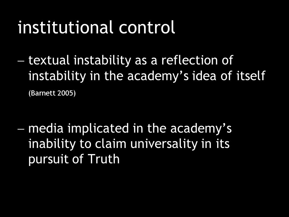 institutional control  textual instability as a reflection of instability in the academy's idea of itself (Barnett 2005)  media implicated in the academy's inability to claim universality in its pursuit of Truth