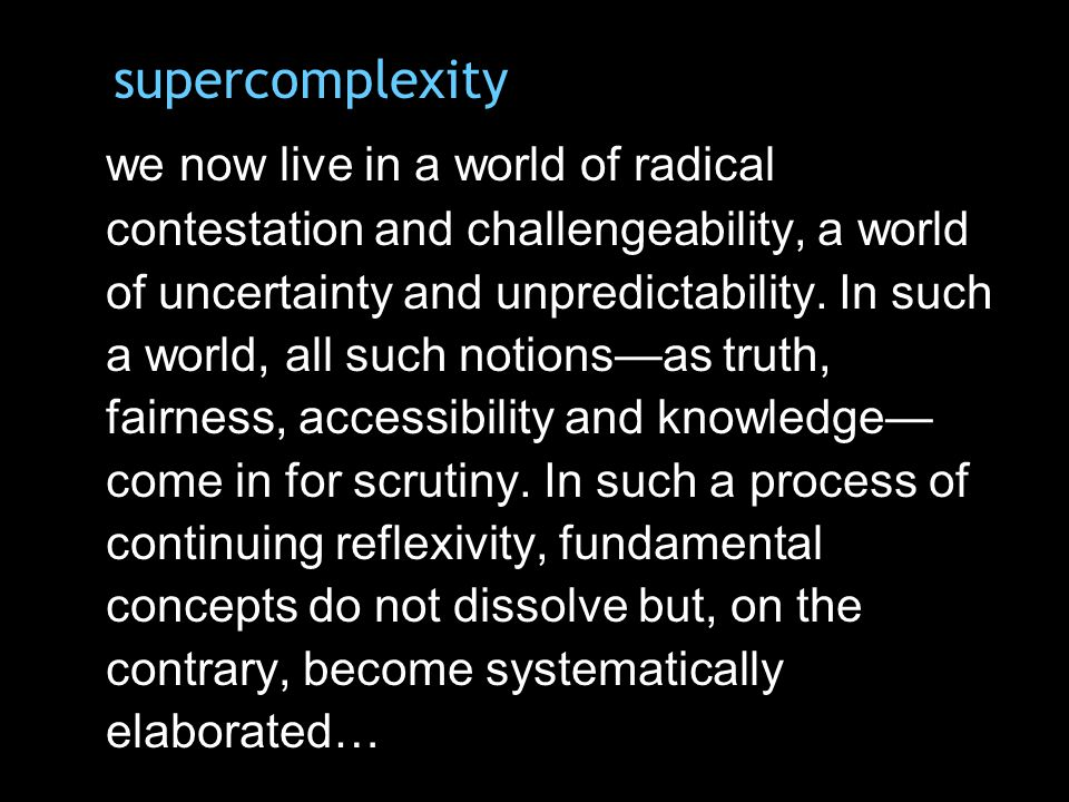 supercomplexity we now live in a world of radical contestation and challengeability, a world of uncertainty and unpredictability.