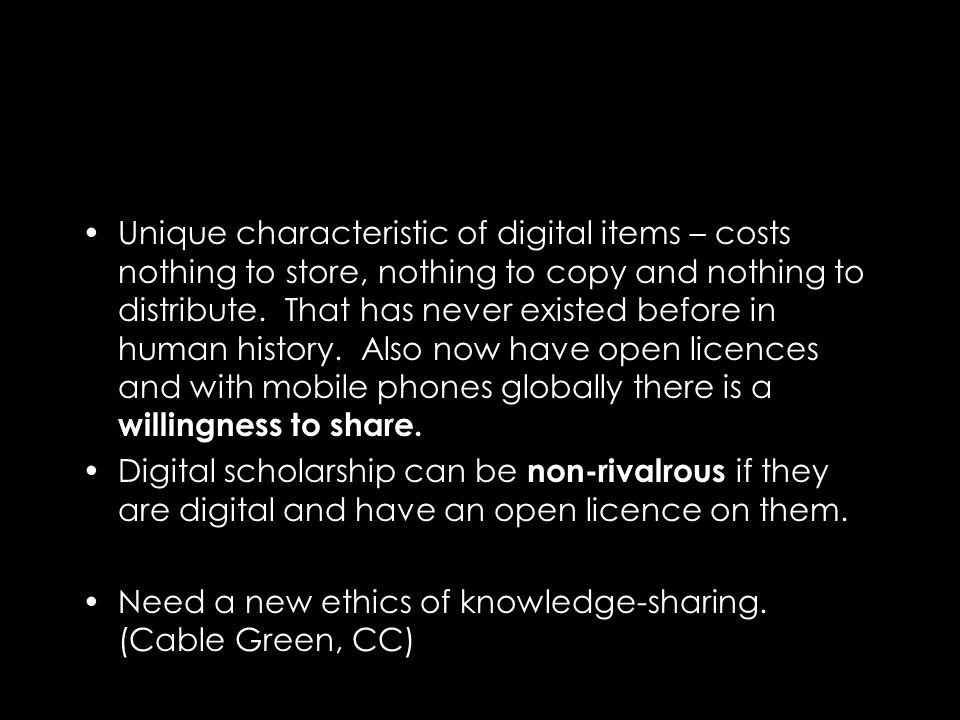 Unique characteristic of digital items – costs nothing to store, nothing to copy and nothing to distribute.