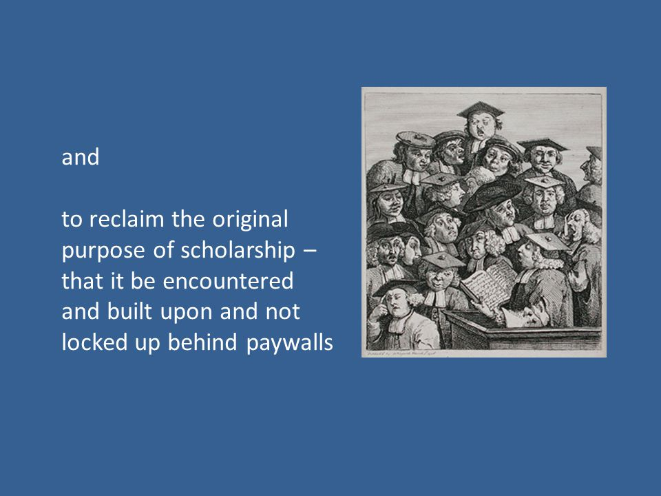 and to reclaim the original purpose of scholarship – that it be encountered and built upon and not locked up behind paywalls