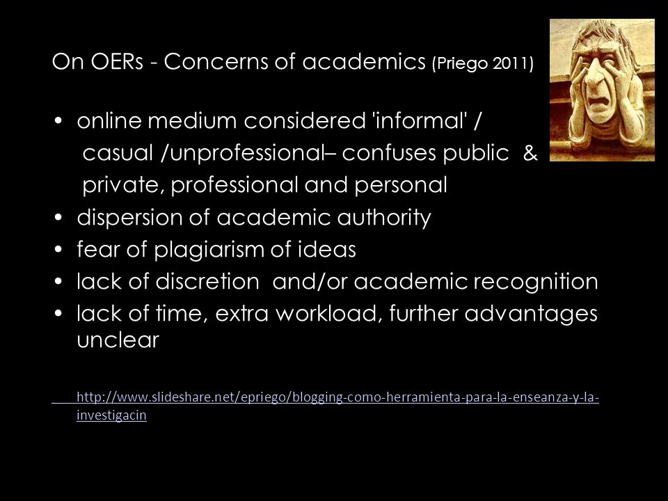 On OERs - Concerns of academics (Priego 2011) online medium considered informal / casual /unprofessional– confuses public & private, professional and personal dispersion of academic authority fear of plagiarism of ideas lack of discretion and/or academic recognition lack of time, extra workload, further advantages unclear http://www.slideshare.net/epriego/blogging-como-herramienta-para-la-enseanza-y-la- investigacin