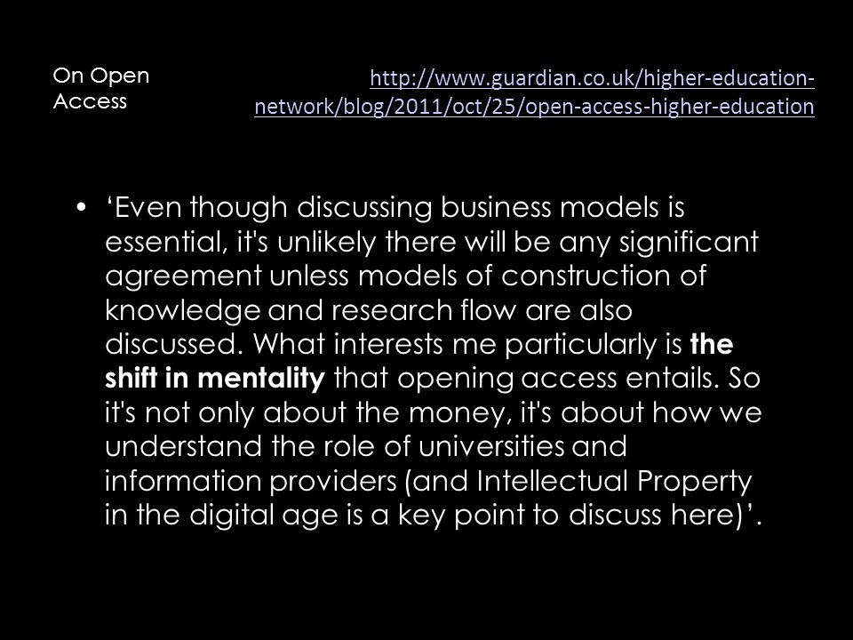 http://www.guardian.co.uk/higher-education- network/blog/2011/oct/25/open-access-higher-education 'Even though discussing business models is essential, it s unlikely there will be any significant agreement unless models of construction of knowledge and research flow are also discussed.