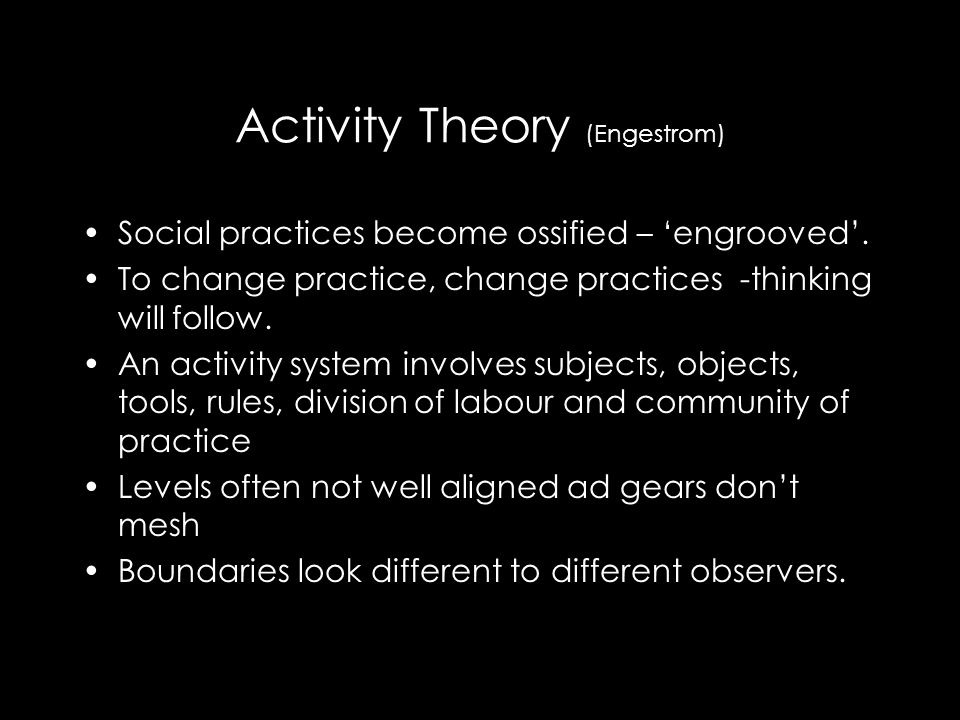 Activity Theory (Engestrom) Social practices become ossified – 'engrooved'.