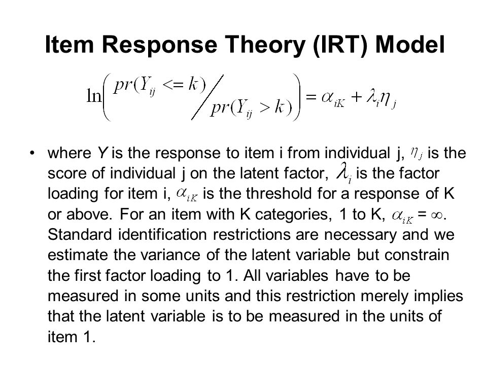 Item Response Theory (IRT) Model where Y is the response to item i from individual j, is the score of individual j on the latent factor, is the factor loading for item i, is the threshold for a response of K or above.
