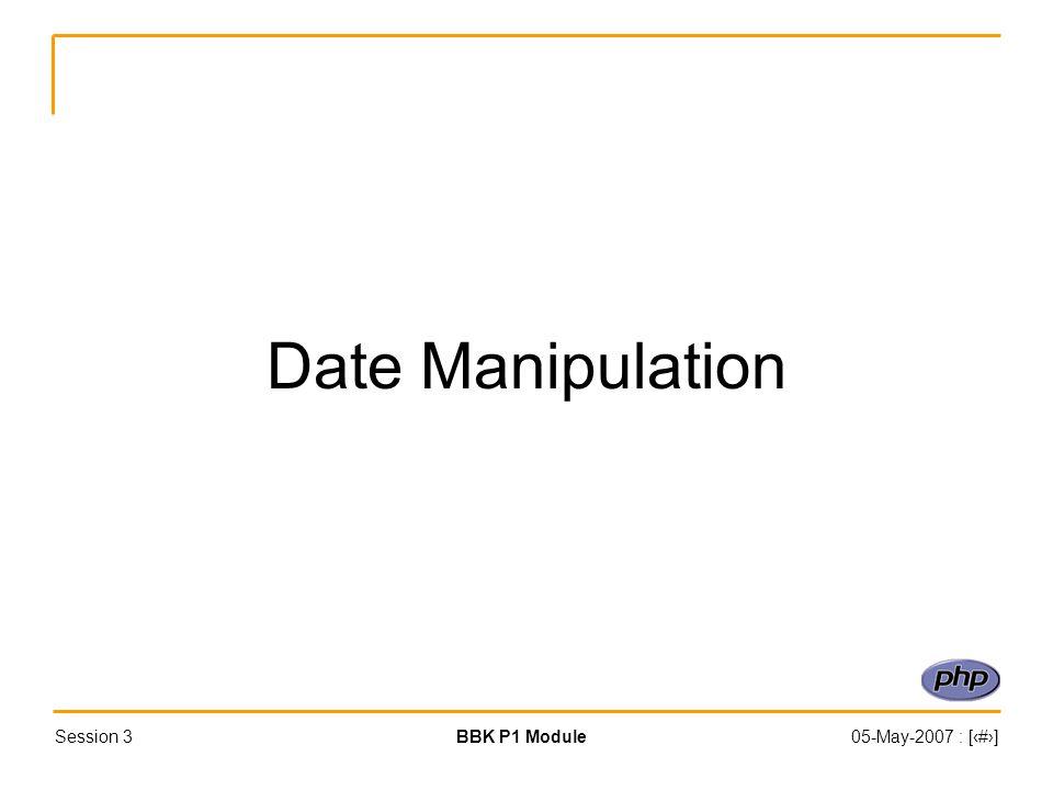 Session 3BBK P1 Module05-May-2007 : [‹#›] Date Manipulation