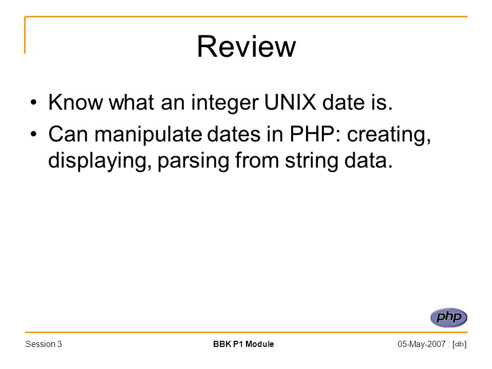 Session 3BBK P1 Module05-May-2007 : [‹#›] Review Know what an integer UNIX date is.