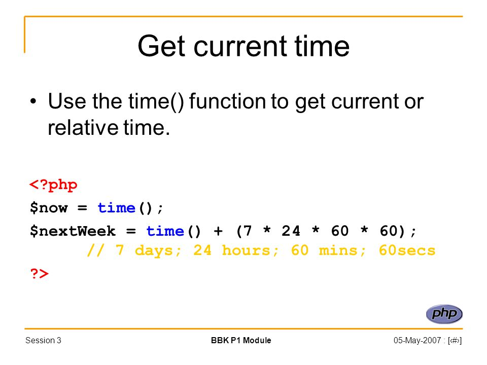 Session 3BBK P1 Module05-May-2007 : [‹#›] Get current time Use the time() function to get current or relative time.