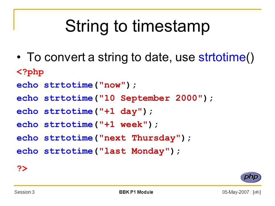 Session 3BBK P1 Module05-May-2007 : [‹#›] String to timestamp To convert a string to date, use strtotime() <?php echo strtotime( now ); echo strtotime( 10 September 2000 ); echo strtotime( +1 day ); echo strtotime( +1 week ); echo strtotime( next Thursday ); echo strtotime( last Monday ); ?>