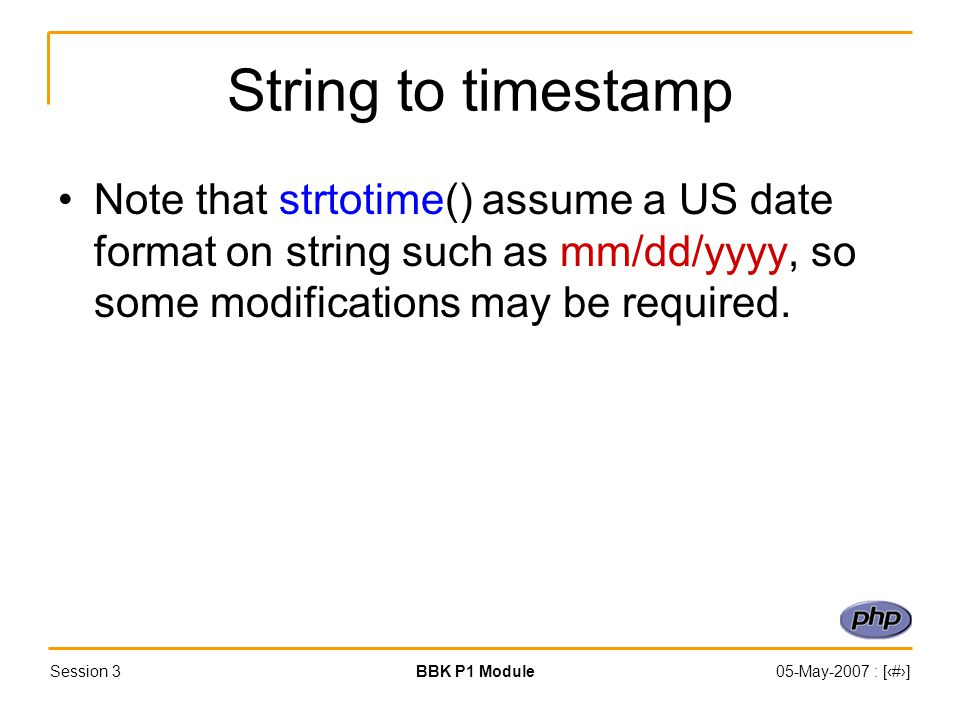 Session 3BBK P1 Module05-May-2007 : [‹#›] String to timestamp Note that strtotime() assume a US date format on string such as mm/dd/yyyy, so some modifications may be required.