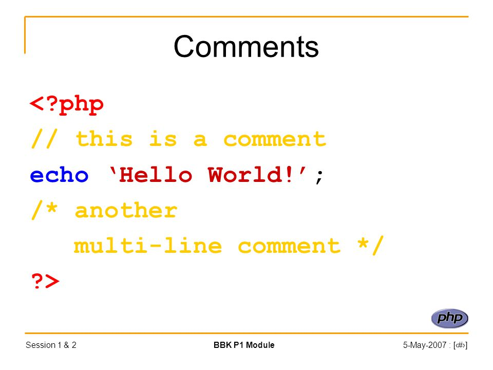 Session 1 & 2BBK P1 Module5-May-2007 : [‹#›] Comments <?php // this is a comment echo 'Hello World!'; /* another multi-line comment */ ?>