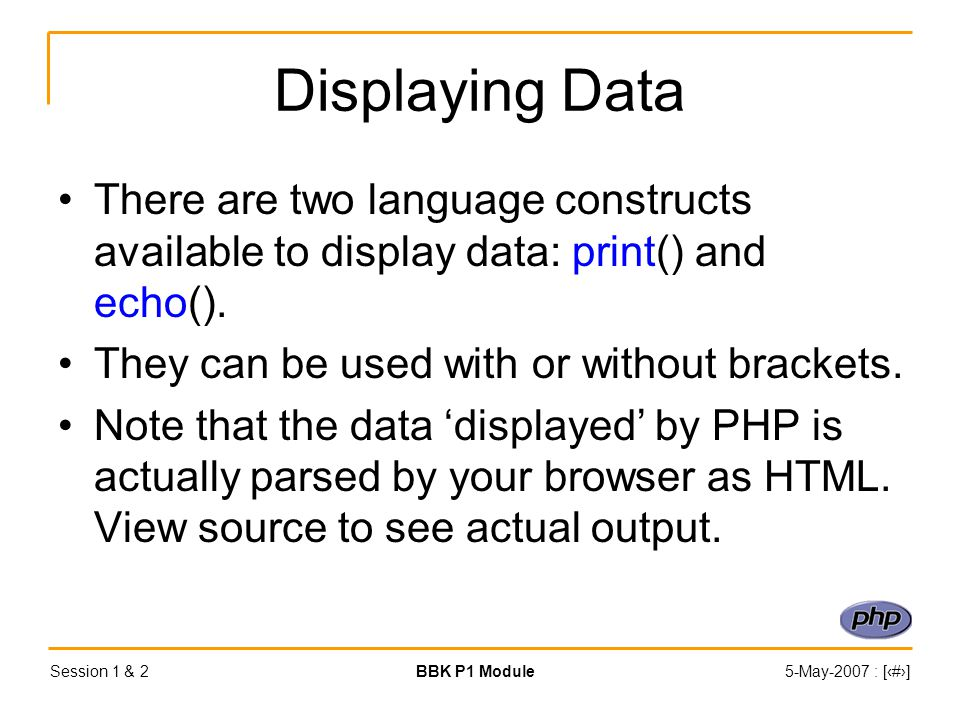 Session 1 & 2BBK P1 Module5-May-2007 : [‹#›] Displaying Data There are two language constructs available to display data: print() and echo().