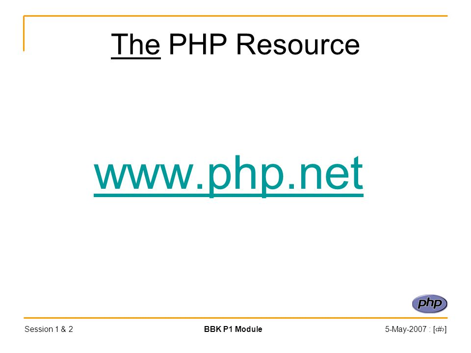 Session 1 & 2BBK P1 Module5-May-2007 : [‹#›] The PHP Resource www.php.net