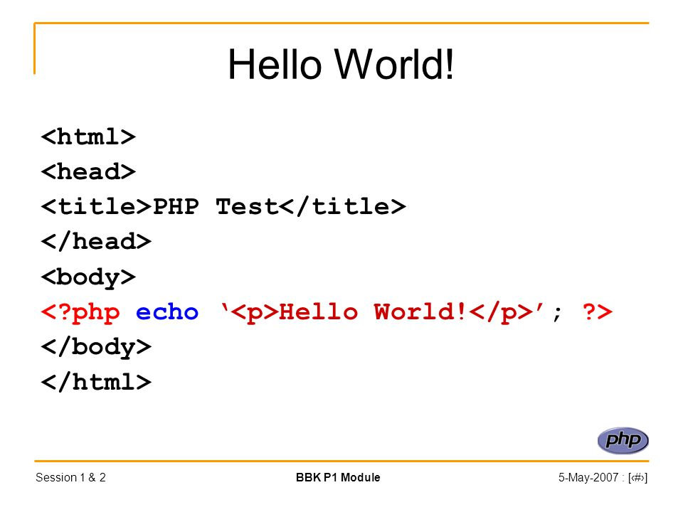 Session 1 & 2BBK P1 Module5-May-2007 : [‹#›] Hello World! PHP Test Hello World! '; >