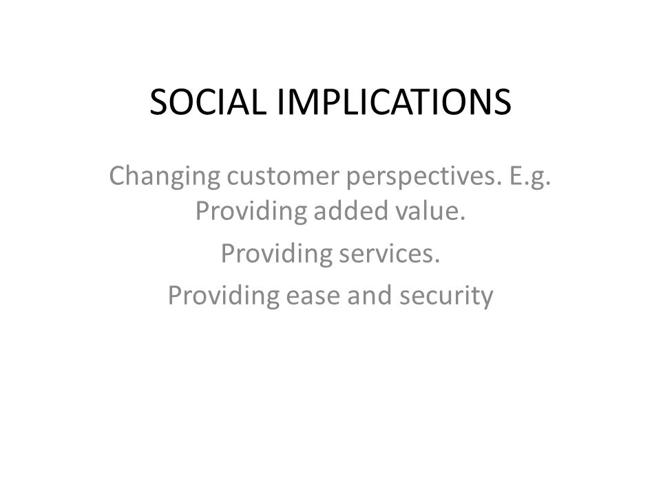 SOCIAL IMPLICATIONS Changing customer perspectives. E.g. Providing added value. Providing services. Providing ease and security