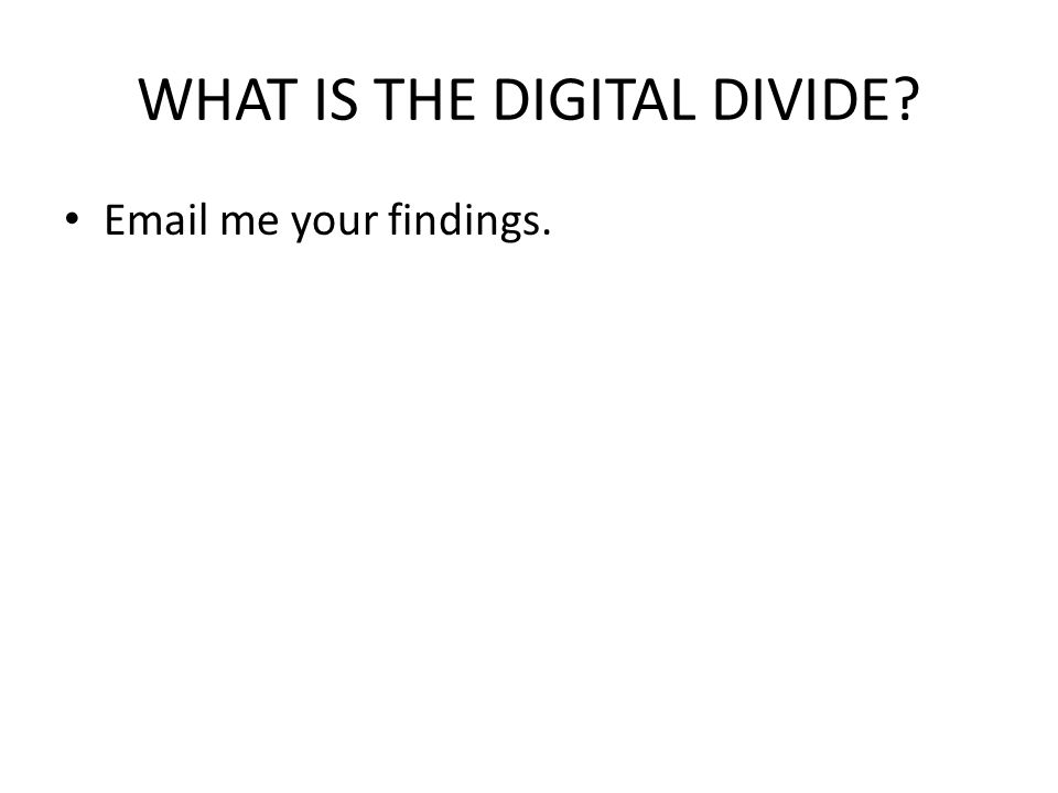 WHAT IS THE DIGITAL DIVIDE? Email me your findings.