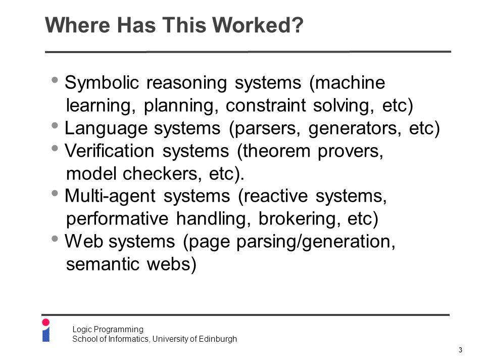 3 Logic Programming School of Informatics, University of Edinburgh Where Has This Worked? Symbolic reasoning systems (machine learning, planning, cons