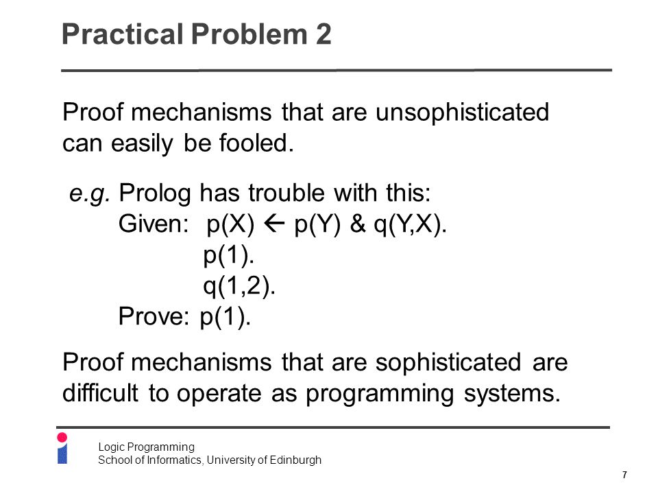 7 Logic Programming School of Informatics, University of Edinburgh Practical Problem 2 Proof mechanisms that are unsophisticated can easily be fooled.