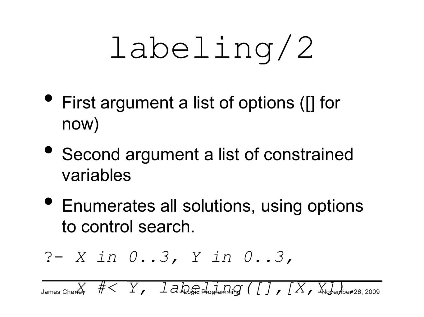 James CheneyLogic ProgrammingNovember 26, 2009 labeling/2 First argument a list of options ([] for now) Second argument a list of constrained variables Enumerates all solutions, using options to control search.